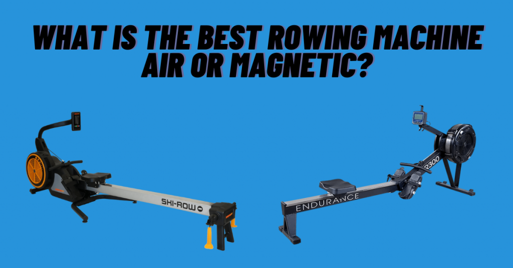 What is the Best Rowing Machine Air or Magnetic